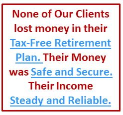 None of Our Clients lost money in their tax-free pension alternative. Their money was safe and secure.
